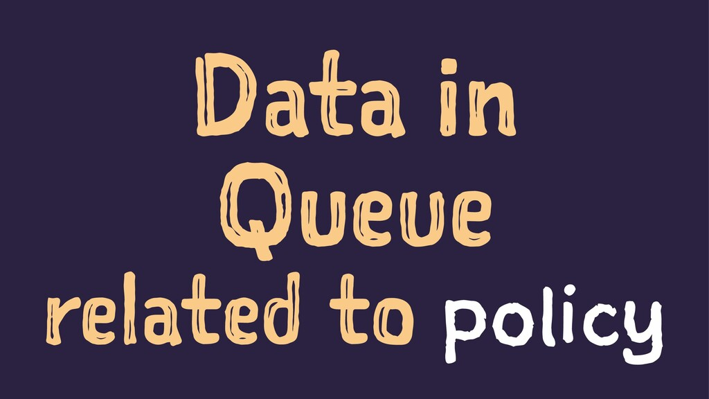 Data in Queue related to policy