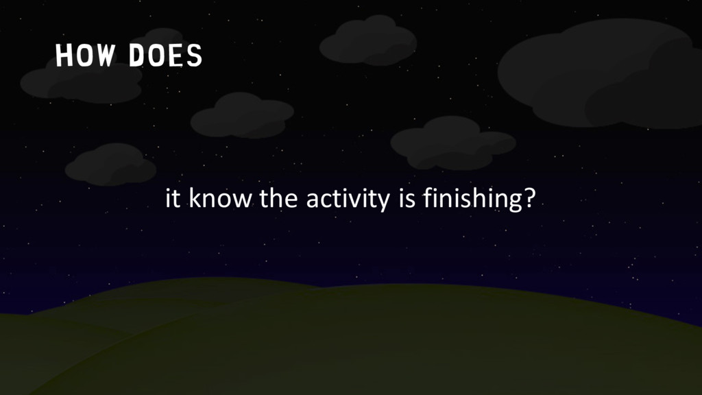 How does it know the activity is finishing?