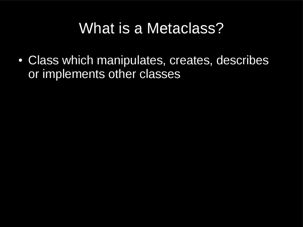 What is a Metaclass? ● Class which manipulates,...