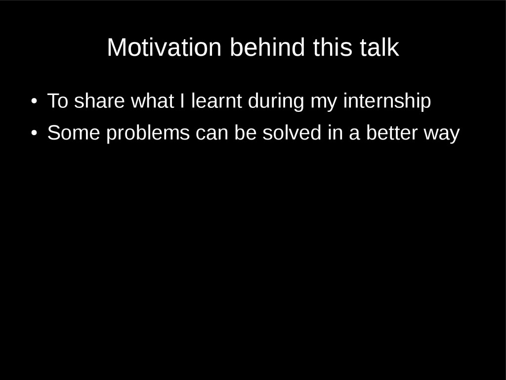 Motivation behind this talk ● To share what I l...