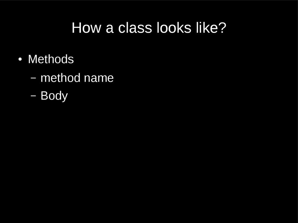 How a class looks like? ● Methods – method name...