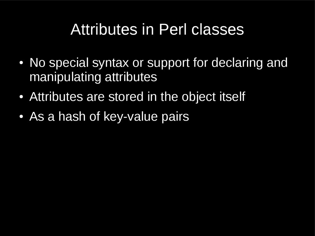 Attributes in Perl classes ● No special syntax ...
