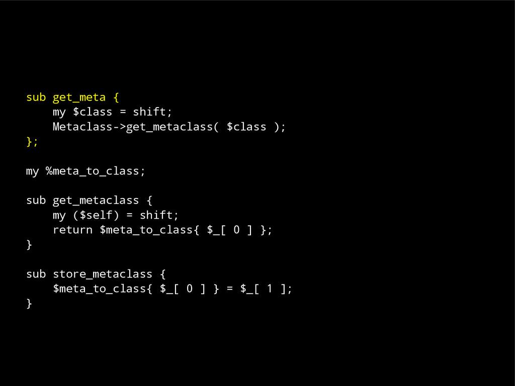 sub get_meta { my $class = shift; Metaclass->ge...