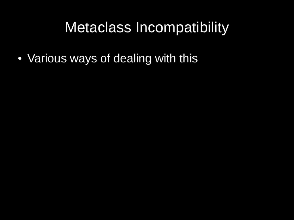 Metaclass Incompatibility ● Various ways of dea...
