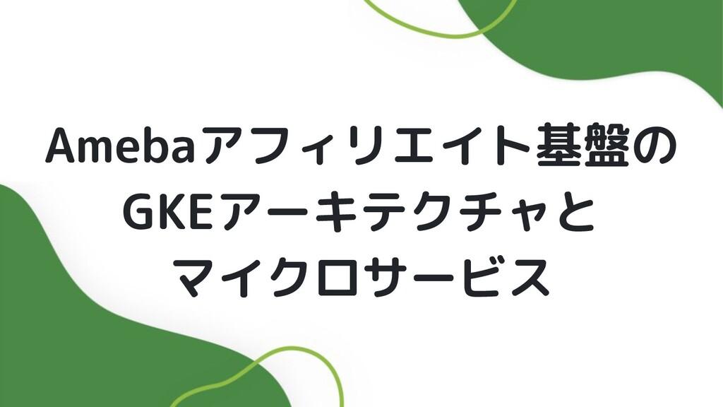 Amebaアフィリエイト基盤の GKEアーキテクチャと マイクロサービス
