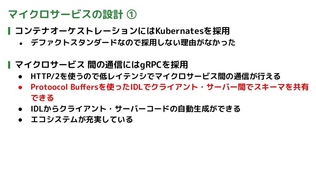 マイクロサービスの設計 ① コンテナオーケストレーションにはKubernatesを採用 ● デ...
