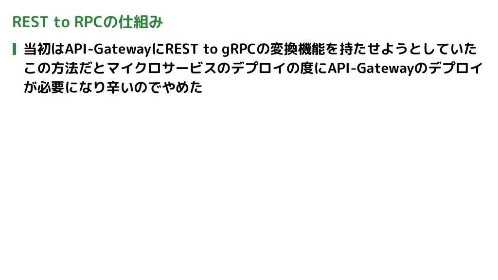 REST to RPCの仕組み 当初はAPI-GatewayにREST to gRPCの変換機...