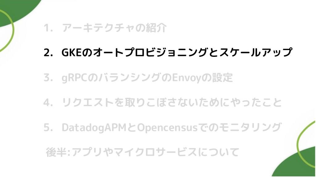 1. アーキテクチャの紹介 2. GKEのオートプロビジョニングとスケールアップ 3. gRP...