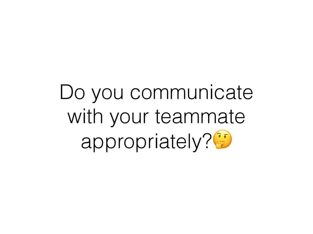 Do you communicate with your teammate appropria...
