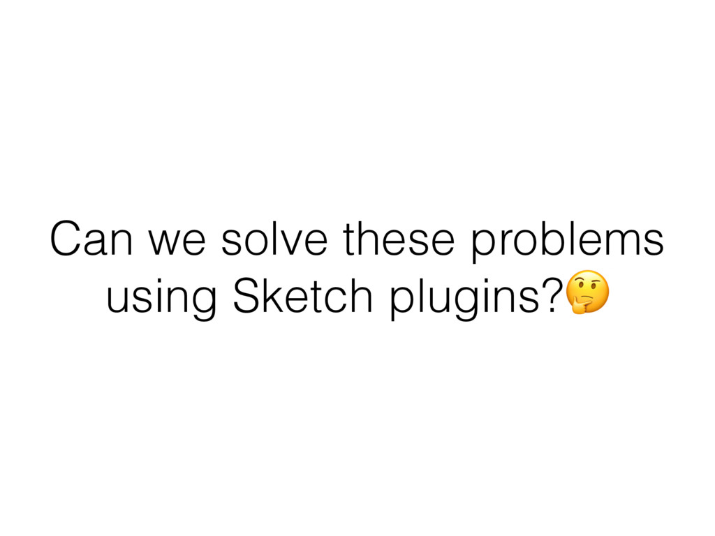Can we solve these problems using Sketch plugin...