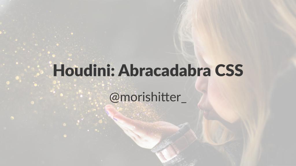 Houdini: Abracadabra CSS @morishi(er_
