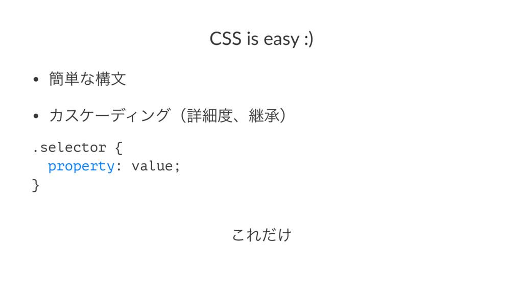 CSS is easy :) • ؆୯ͳߏจ • ΧεέʔσΟϯάʢৄࡉɺܧঝʣ .sele...