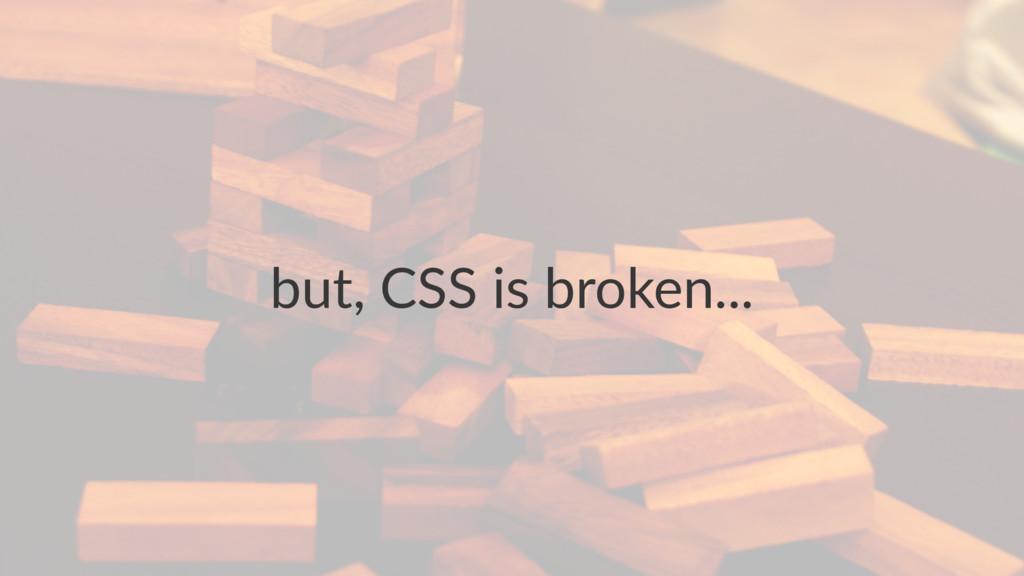 but, CSS is broken...