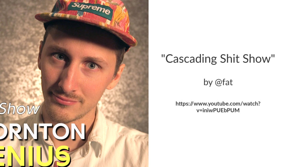 """""""Cascading Shit Show"""" by @fat h""""ps:/ /www.youtu..."""