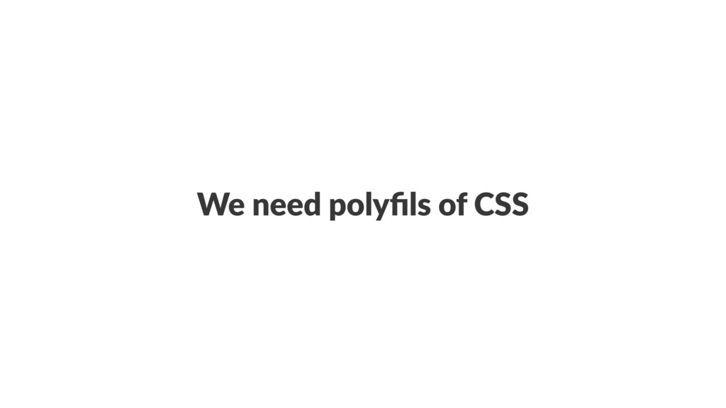 We need polyfils of CSS