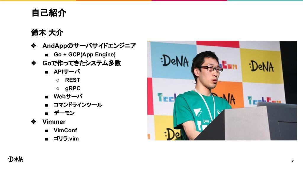 自己紹介 2 鈴木 大介 ❖ AndAppのサーバサイドエンジニア ■ Go + GCP(Ap...