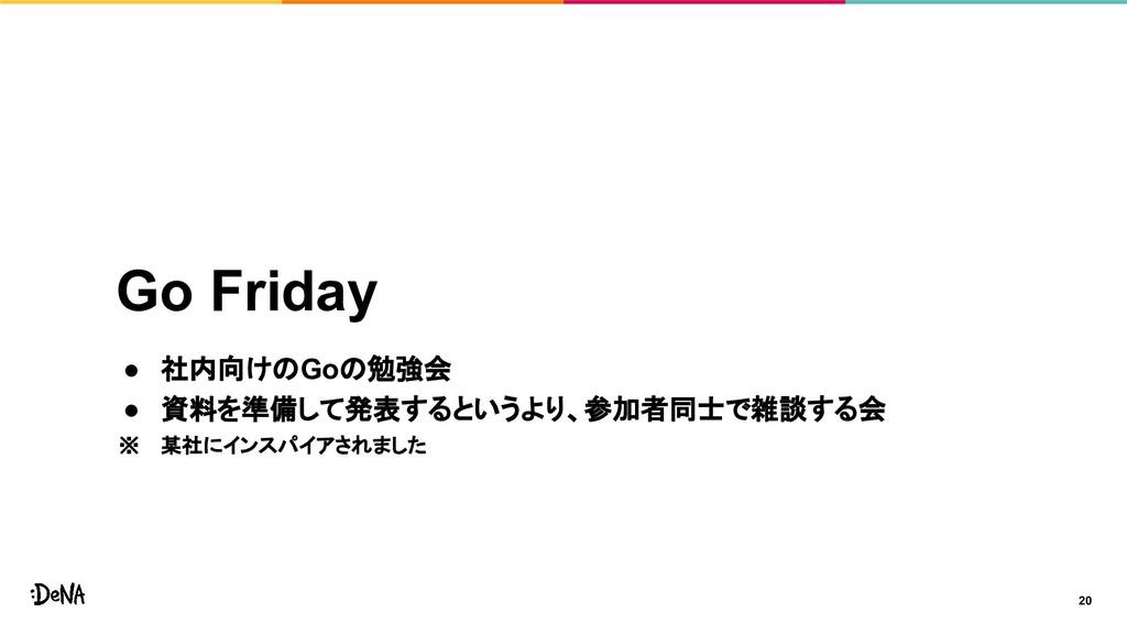Go Friday ● 社内向けのGoの勉強会 ● 資料を準備して発表するというより、参加者同...