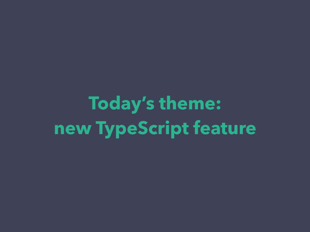 Today's theme: new TypeScript feature
