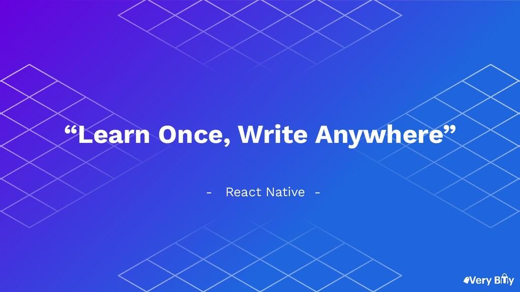 "- React Native - ""Learn Once, Write Anywhere"""
