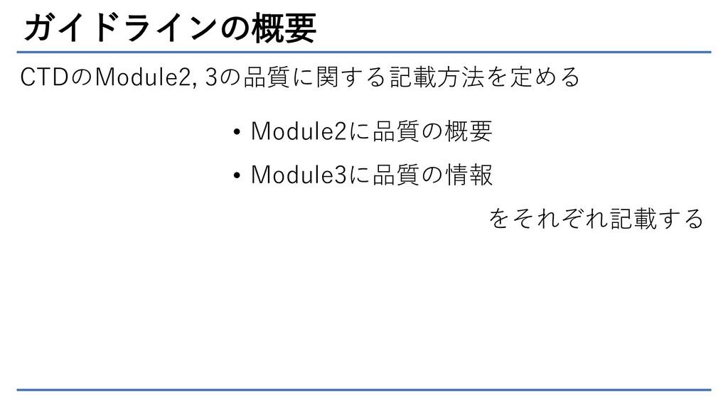 ガイドラインの概要 CTDのModule2, 3の品質に関する記載方法を定める • Modul...