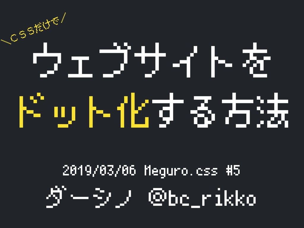 2019/03/06 Meguro.css #5 ダーシノ @bc_rikko ウェブサイトを...