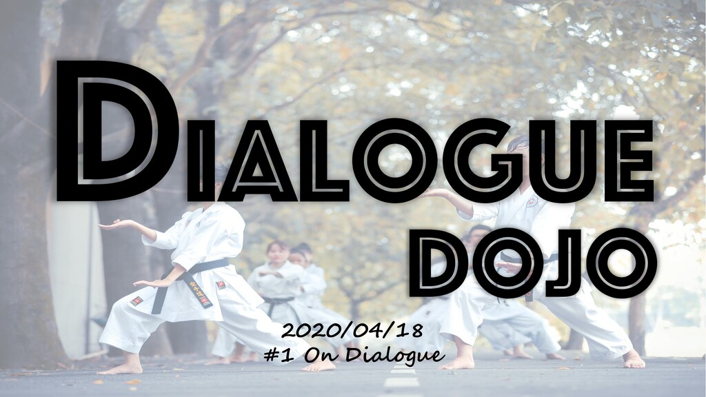 Dialogue Dojo 2020/04/18 #1 On Dialogue