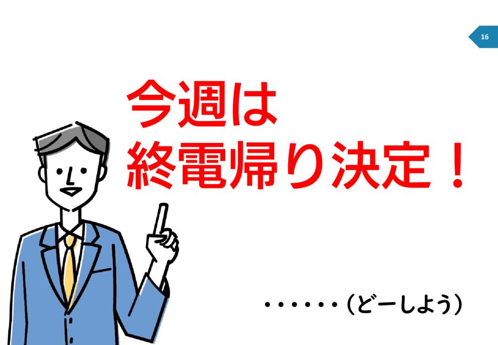 ・・・・・・(どーしよう) 今週は 終電帰り決定! 16