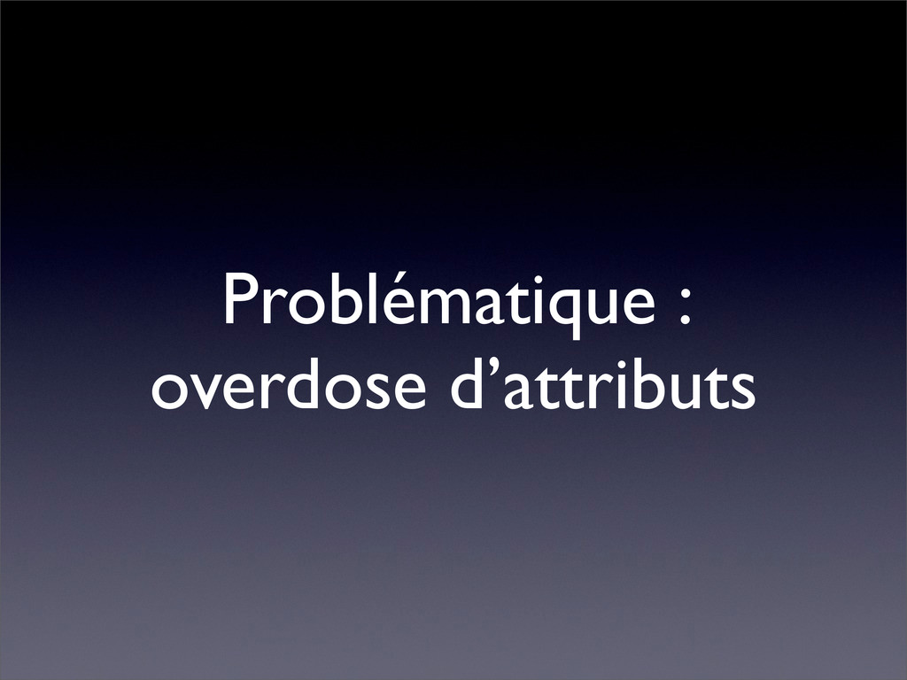 Problématique : overdose d'attributs