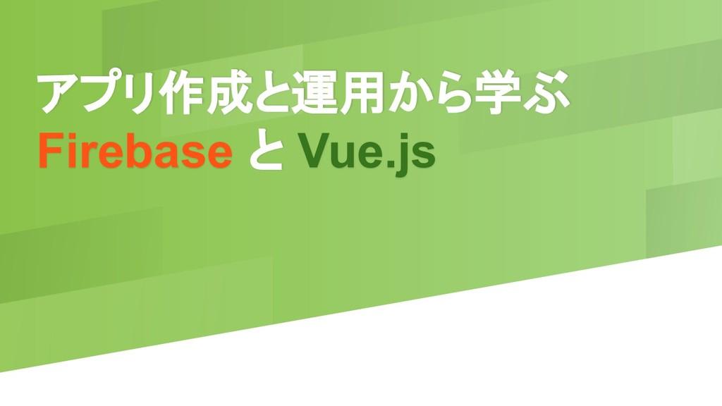 アプリ作成と運用から学ぶ Firebase と Vue.js