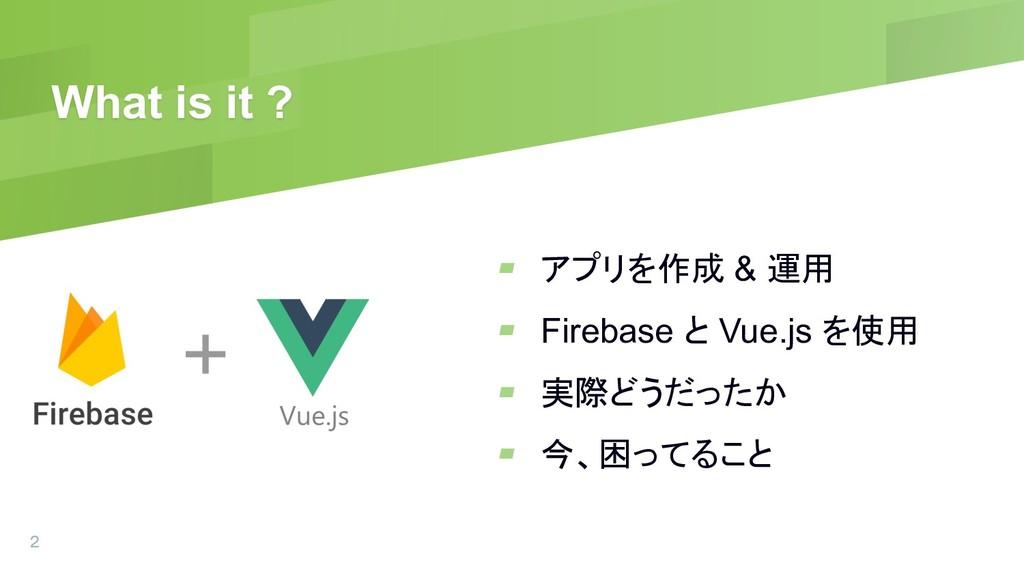 What is it ? ▰ アプリを作成 & 運用 ▰ Firebase と Vue.js ...