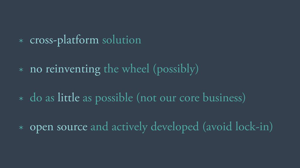 * cross-platform solution * no reinventing the ...