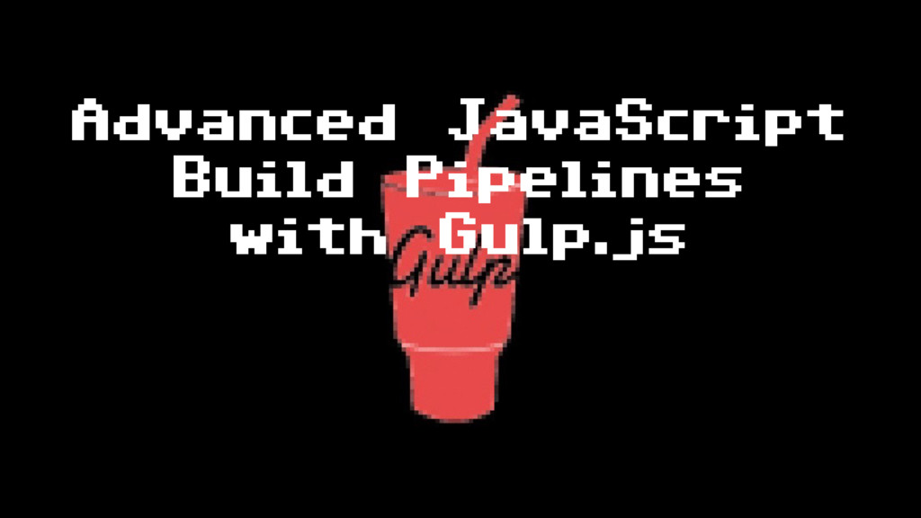 Advanced JavaScript Build Pipelines with Gulp.js