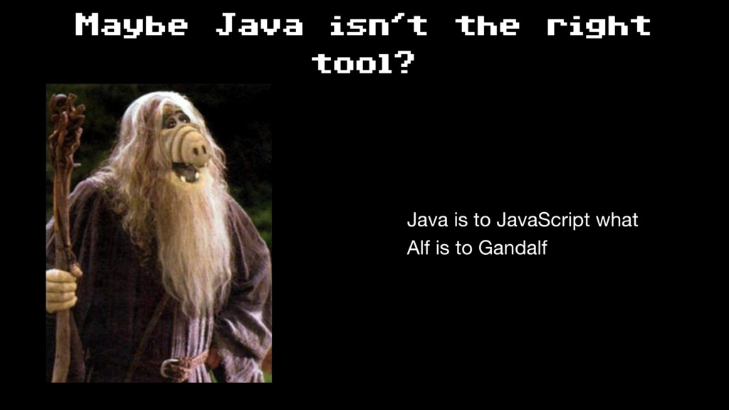 Maybe Java isn't the right tool? Java is to Jav...