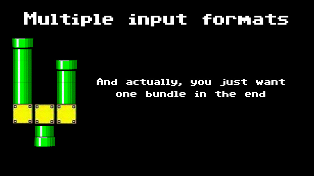 Multiple input formats And actually, you just w...