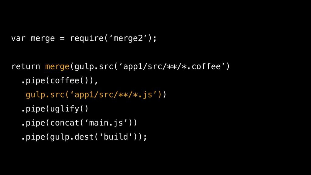 var merge = require('merge2'); return merge(gul...