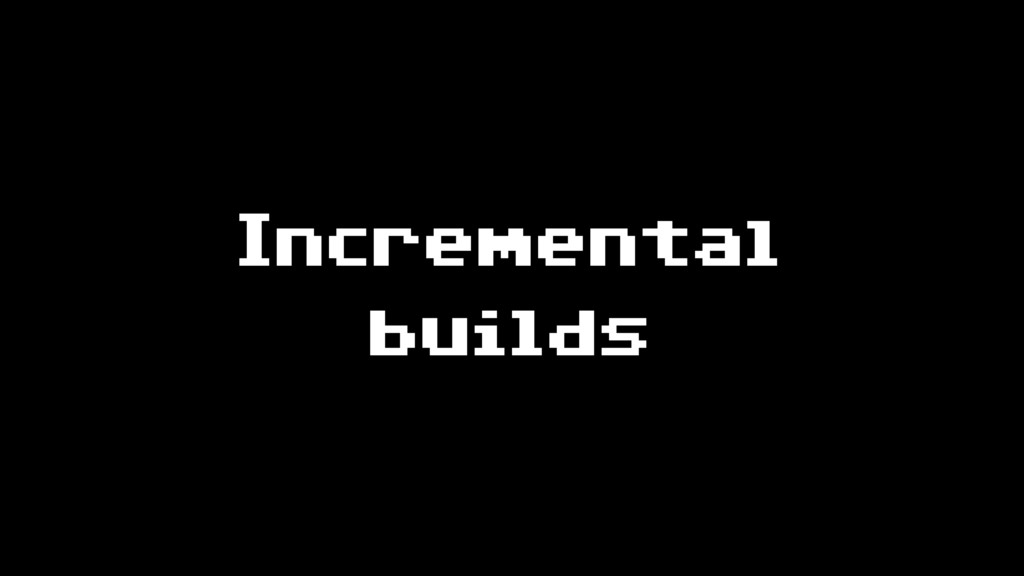 Incremental builds