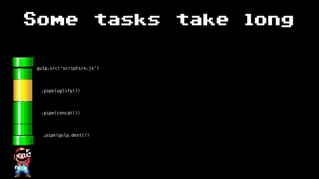 Some tasks take long gulp.src('scripts/*.js') ....