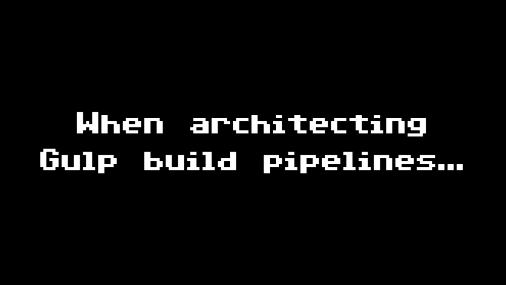 When architecting Gulp build pipelines…