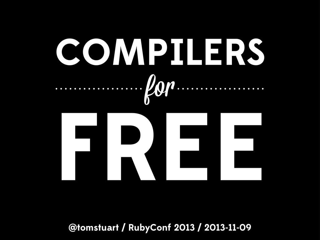 COMPILERS @tomstuart / RubyConf 2013 / 2013-11-...