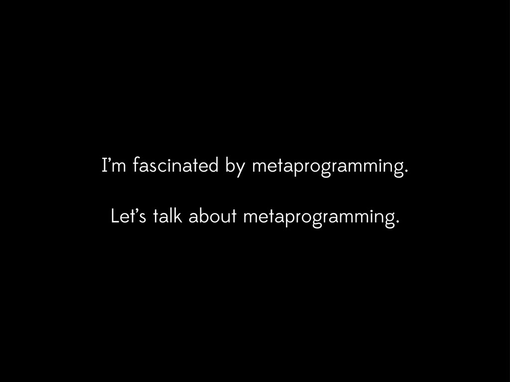 I'm fascinated by metaprogramming. Let's talk a...