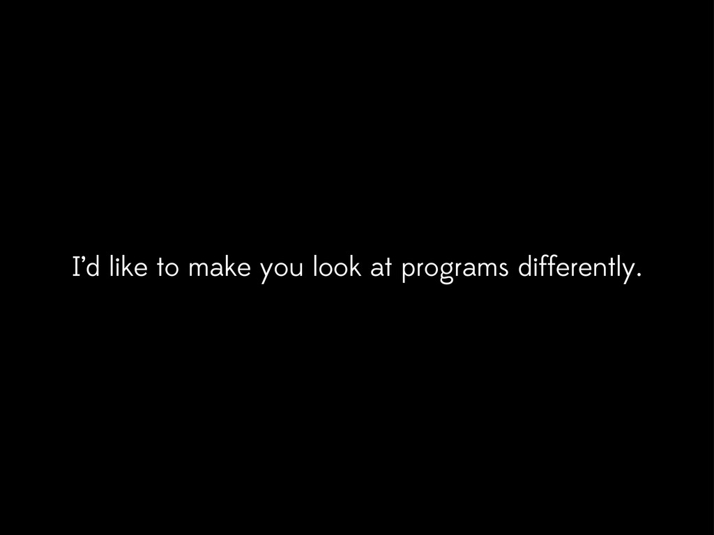 I'd like to make you look at programs different...