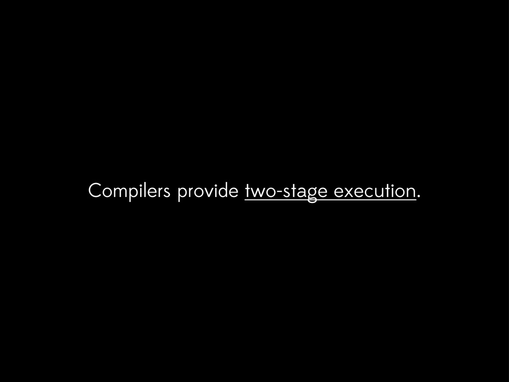 Compilers provide two-stage execution.