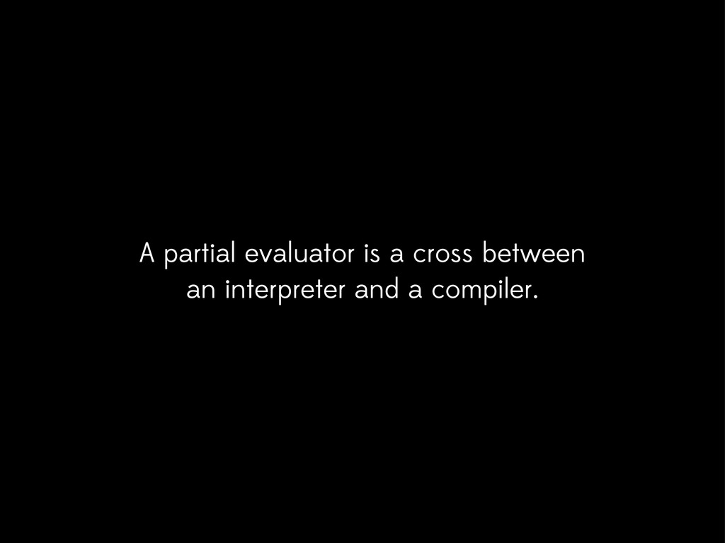 A partial evaluator is a cross between an inter...