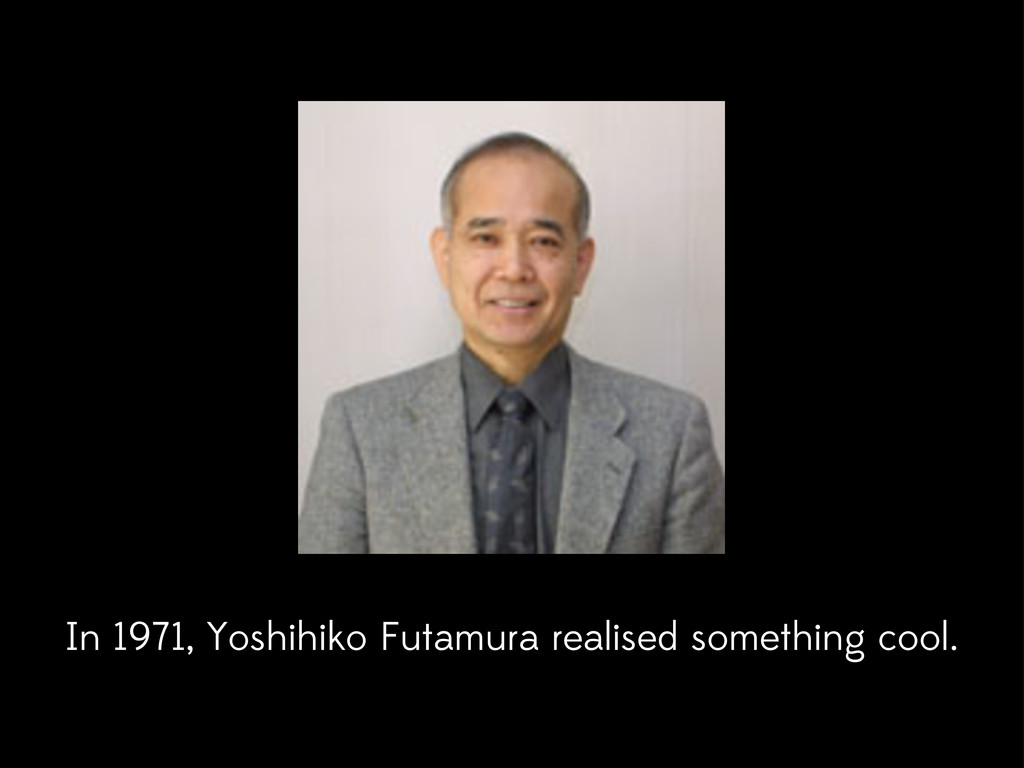 In 1971, Yoshihiko Futamura realised something ...