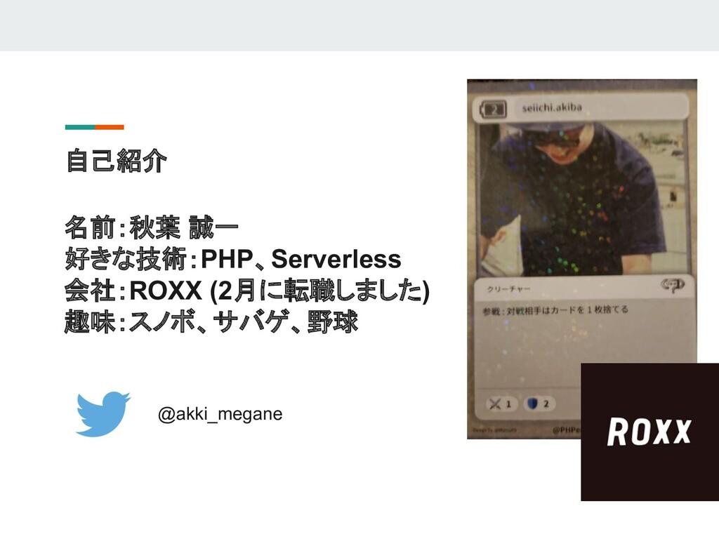 自己紹介 @akki_megane 名前:秋葉 誠一 好きな技術:PHP、Serverless...
