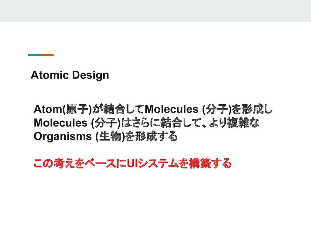 Atomic Design Atom(原子)が結合してMolecules (分子)を形成し M...
