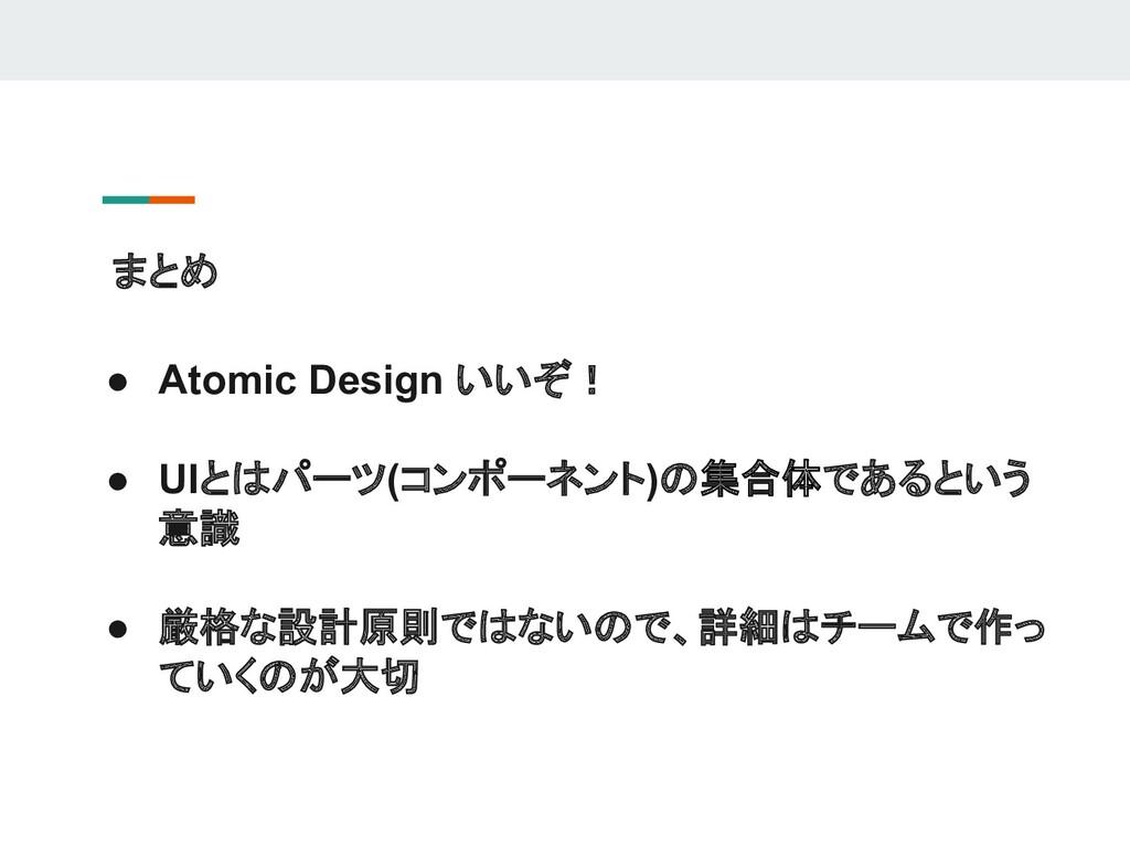 まとめ ● Atomic Design いいぞ! ● UIとはパーツ(コンポーネント)の集合体...