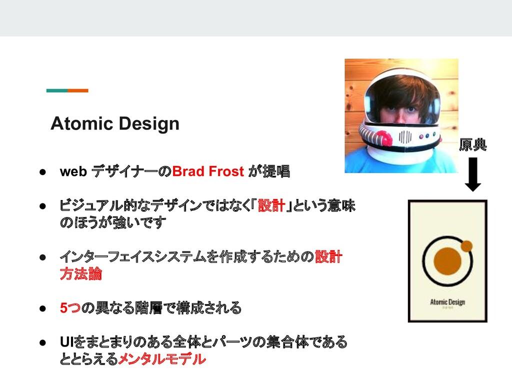 Atomic Design ● web デザイナーのBrad Frost が提唱 ● ビジュア...