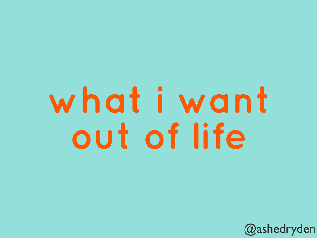 @ashedryden what i want out of life