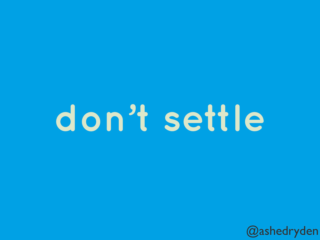 @ashedryden don't settle